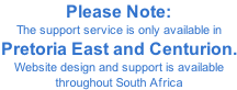 Please Note: The support service is only available in Pretoria East and Centurion. Website design and support is available throughout South Africa
